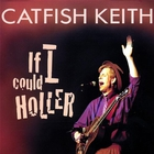 Catfish Keith - If I Could Holler