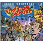 Loudon Wainwright III - Here Come the Choppers