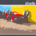 Shade - Forever Now, Nowhere Tomorrow
