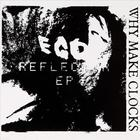 why make clocks - Ego Reflector EP