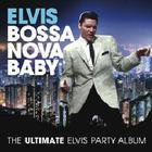 Elvis Presley - Elvis Presley Bossa Nova Baby: The Ultimate Elvis Party Album