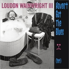 Loudon Wainwright III - Haven't Got The Blues (Yet)