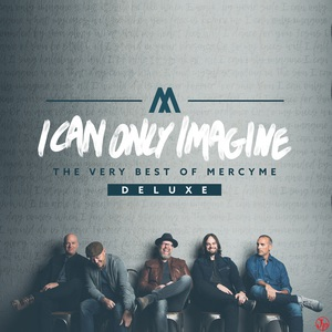 I Can Only Imagine - The Very Best Of Mercyme (Deluxe Edition)