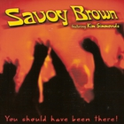 Savoy Brown - You Should Have Been There (Feat. Kim Simmonds)