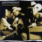 Aaron Watson - Shut Up And Dance
