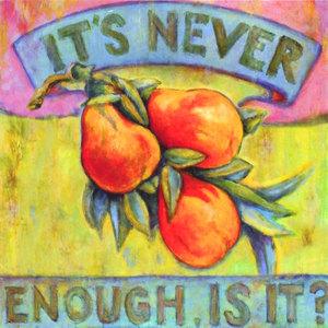 It's Never Enough, Is It?