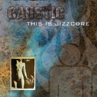 Caustic - This Is Jizzcore CD1
