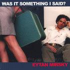 Eytan Mirsky - Was It Something I Said?