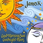 James K - Good Morning Sun Goodnight Moon