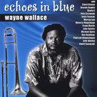Wayne Wallace - Echoes In Blue