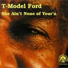 T-Model Ford - She Ain't None of Your'n
