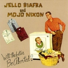 Mojo Nixon - Will The Fetus Be Aborted? (With The Toadliquors & Jello Biafra) (MCD)