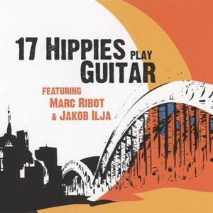 17 Hippies Play Guitar (With Marc Ribot & Jakob Ilja)
