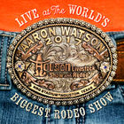 Aaron Watson - Live At The World's Biggest Rodeo Show