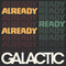 Galactic - Already Ready Already