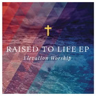 Elevation Worship - Raised To Life (EP)