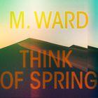 M. Ward - Think Of Spring